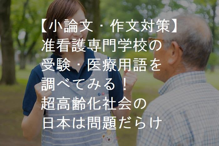 【小論文・作文対策】准看護専門学校の受験・医療用語を調べてみる!超高齢化社会の日本は問題だらけのジャパンだとわかった