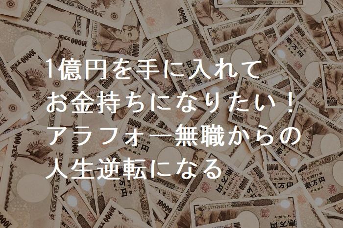 1億円を手に入れてお金持ちになりたい!そうすればアラフォー無職からの人生逆転になる