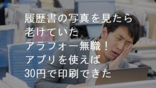 履歴書の写真を見たら老けていたアラフォー無職!アプリを使えば30円で印刷できた!