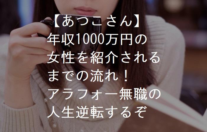 【婚活・あつこさん2】年収1000万円の女性を紹介されるまでの流れ!アラフォー無職の人生逆転するぞ