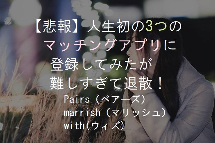【悲報】人生初の3つのマッチングアプリに登録してみたが難しすぎて退散!Pairs(ペアーズ)、marrish(マリッシュ)、with(ウィズ)