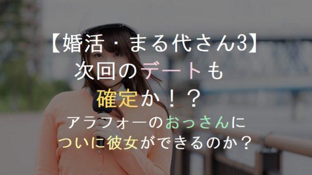 【婚活・まる代さん3】次回のデートも確定か!?アラフォーのおっさんについに彼女ができるのか?