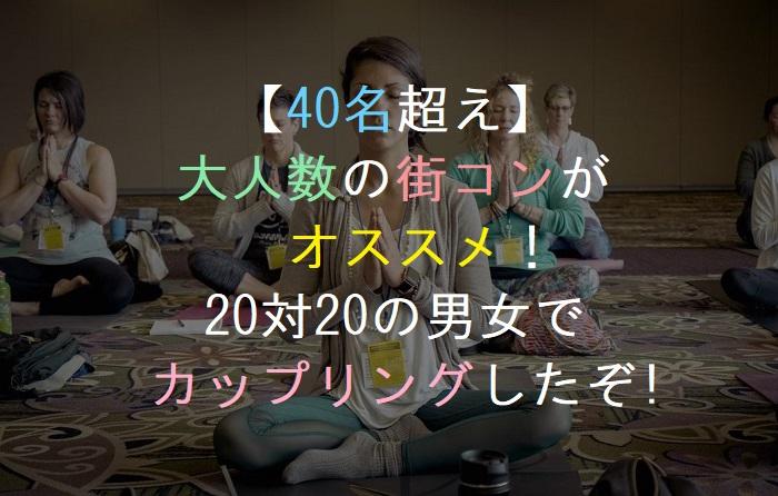 【40名超え】大人数の街コンがオススメ!20対20の男女でカップリングしたぞ!婚活・恋活・友活・パーティー