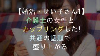 【婚活・せい子さん1】介護士の女性とカップリング!共通の話題で盛り上がる・恋活・友活・街コン・パーティー