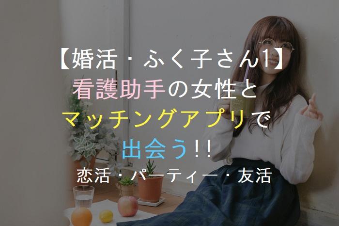 【婚活・ふく子さん1】看護助手の女性とマッチングアプリで出会う!恋活・友活・街コン・パーティー