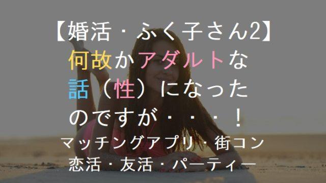 【婚活・ふく子さん2】何故かアダルトな話(性)になったのですが・・!マッチングアプリ・恋活・友活・街コン・パーティー