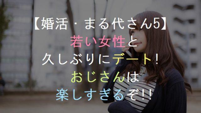 【婚活・まる代さん5】若い女性と久しぶりにデート!おじさんは楽しすぎる・恋活・友活・街コン・お見合いパーティー