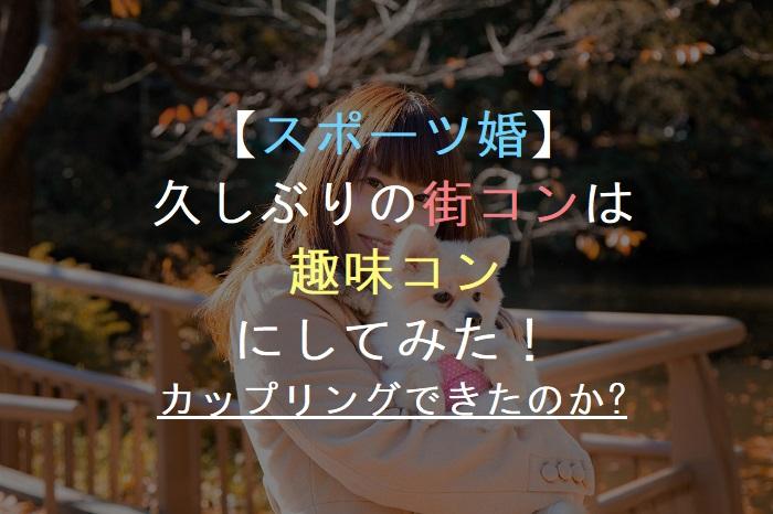 【スポーツ婚】久しぶりの街コンは趣味コンにしてみた!婚活・恋活・友活・お見合いパーティー