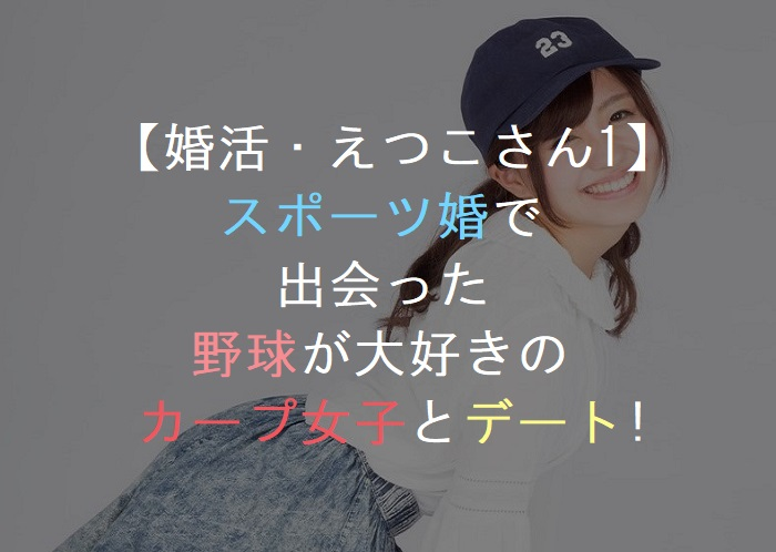【婚活・えつこさん1】野球好きのカープ女子とデート!恋活・友活・街コン・お見合いパーティー