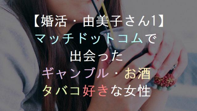 【婚活・由美子さん1】マッチドットコムで出会ったタバコ・お酒・ギャンブル好きな女性!マッチングアプリ・恋活・友活・街コン・パーティー