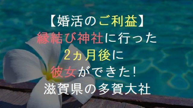【ご利益】縁結び神社に行った2ヵ月後に彼女ができた!滋賀県の多賀大社