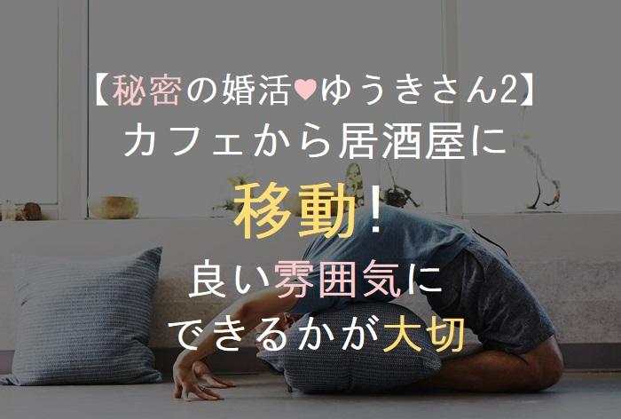 【秘密の婚活♥ゆうきさん2】 カフェから居酒屋に 移動! 良い雰囲気に できるかが大切