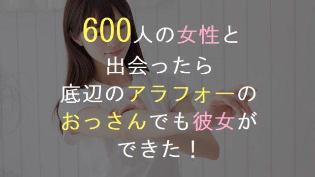 600人の女性と 出会ったら 底辺のアラフォーの おっさんでも彼女が できた!